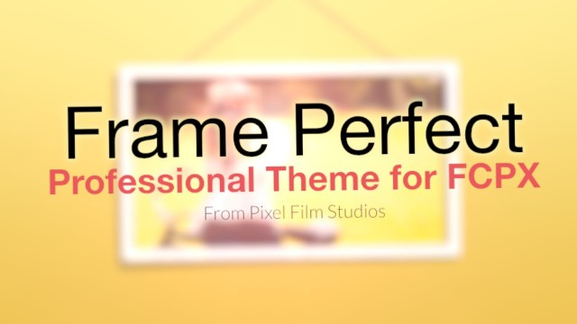 FRAME PERFECT – PROFESSIONAL THEME FOR FINAL CUT PRO X – PIXEL FILM STUDIOS